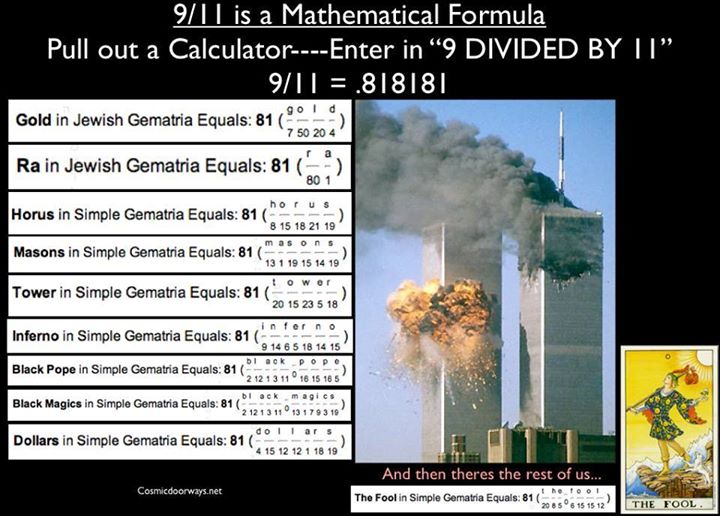 "Keys to Cosmic Doorways: 911 CODE: 9/11 is a Mathematical Formula Pull out a Calculator----Enter in ""9 DIVIDED BY 11"" 9/11 = .818181 911 = 81 = INFINITE ONE GOLD =81 RA =81 HORUS =81 MASONS =81 TOWER =81 INFERNO =81 BLACK POPE =81 BLACK MAGICS =81 DOLLARS =81 Numbers don't lie."