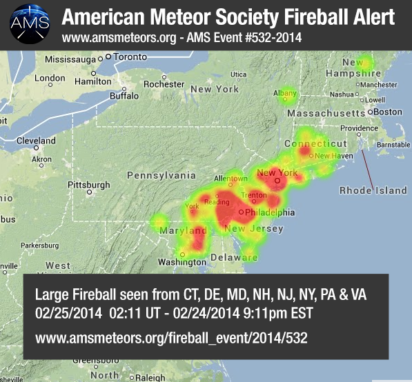 FIREBALL OVER NEW JERSEY The American Meteor Society has received over 90 reports of a bright fireball seen from New Jersey at approximately 9:11 PM local eastern time. Witnesses from Connecticut, Maryland, New Hampshire, Delaware, Pennsylvania and Virgina also reported seeing the fireball. Trajectory: http://www.amsmeteors.org/2014/02/delaware-fireball/