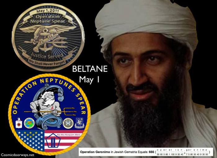 """Mark Gray: The code name """"Operation Geronimo"""" controversy came about after media reports that the U.S. operation to kill Osama bin Laden used the code name """"Geronimo"""" to refer to either the overall operation, to fugitive bin Laden himself or to the act of killing or capturing bin Laden. Press reports claimed that """"Geronimo"""" was used in the raid to refer to bin Laden himself, but this was later contradicted by official sources. The official mission code name was  """"Operation Neptune Spear"""" - May 1 Operation Geronimo = 666 in Gemetria Beltane or Beltain /ˈbɛlteɪn/ (also Beltine or Beltaine) is the Gaelic May Day festival. Most commonly it is held on May 1, or halfway between the spring equinox and the summer solstice."""