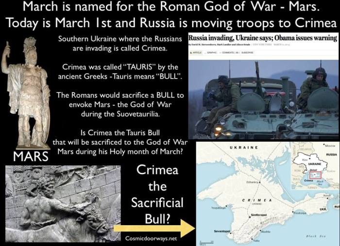 "Mark Gray: We must understand to past to understand the present. March is named for the Roman God of War - Mars. Today is March 1st and Russia is moving troops to Crimea. Southern Ukraine where the Russians are invading is called Crimea. Crimea was called ""TAURIS"" by the ancient Greeks  -Tauris means ""BULL"". The Romans would sacrifice a BULL to envoke Mars - the God of War during the Suovetaurilia.  Is Crimea the Tauris Bull that will be sacrificed to the God of War  Mars during his Holy month of March?"