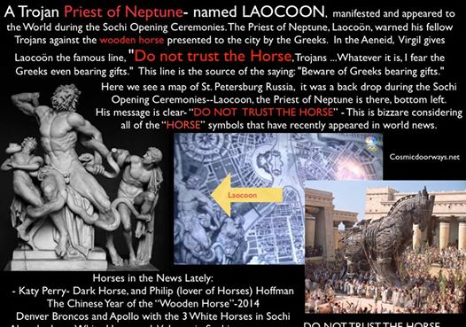 "Mark Gray 2-21-2014: ""A deadly fraud is this, DO NOT TRUST THE HORSE, Trojans. Whatever it is, I fear the Greeks even bearing gifts."" WE HAVE BEEN WARNED BY NONE OTHER THAN A PRIEST OF NEPTUNE. How? Subliminal SYMBOLISM at the Sochi Olympics Opening Ceremony. The above qoute that says ""DO NOT TRUST THE HORSE"" was made by a Trojan Priest of Neptune during the Trojan War Thousands of years ago--- That priests name was Laocoon. He tried to warn the Trojans that the HORSE was no good and would destroy the city of TROY. They did not believe him, to their demise. The most famous statue of Laocoon, the Priest of Neptune, was dug up in Rome in the 1500's...... that statue of Laocoon made it into the Olympic Opening Ceremonies in Sochi.... it is very significant that this image of Lacoon be ressurected and shown to us... he warns us that at this time the Horse is evil... he warns us not to trust the gift that is too generous.... he warns that this gift, whatever it is could destroy us. This message is magnified considering all of the HORSE symbolism that has appeared in the news Headlines lately..... Katy Perry- Dark Horse at the Grammys Philip (lover of Horses) Hoffman dies from Horse overdose The Chinese Year 2014is year of the ""Wooden Horse"" Denver Broncos at the Superbowl  Apollo the Sun God with the 3 White Horses in Sochi Also, the Lone White Horse and Volcano at Sochi---- Sochi is guarded by a Statue of Neptune The Blue Planet Neptune was a focal point of the Sochi Opening Ceremonies. Laocoon, the Priest of Neptune appeared in the Opening Ceremonies.... There can only be one message, ""DO NOT TRUST the HORSE""."