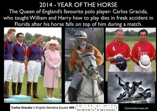 Mark Gray 3-2-2014: 2014- YEAR OF THE HORSE The Queen of England's favourite polo player- Carlos Gracida, who taught William and Harry how to play dies in freak accident in Florida after his HORSE falls on top of him during a match. Oddly- Carlos Gracida = 666 in Gemetria