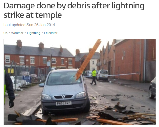 The UK - A lightning strike destroyed a large section of a temple roof in Leicester yesterday, showering those inside with debris. No injuries were reported after the roof of the Ramgarhia Sikh Temple on Meynell Road caved in, showering worshippers with wooden beams and roof tiles. 1-25-2014