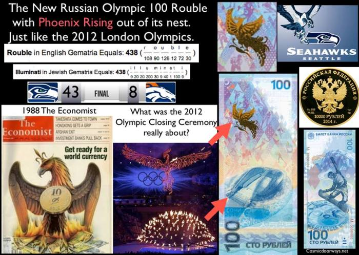 "via Mark Gray: During the 2012 Olympic Closing Ceremony in London-- we saw a Phoenix rising from the ashes--- at the time i believed it to be symbolic of the New money system that was coming. The same symbolism has shown itself at the 2014 Sochi Winter games. The New Russian Olympic 100 ""Rouble"" features a Snowboarder on one side of the note and on the other side a ""Phoenix Rising"" out of its nest---- The Fisht Stadium..... Just like the 2012 London Olympics. ROUBLE = 438 in Gemetria What was the Superbowl score? 43-8"