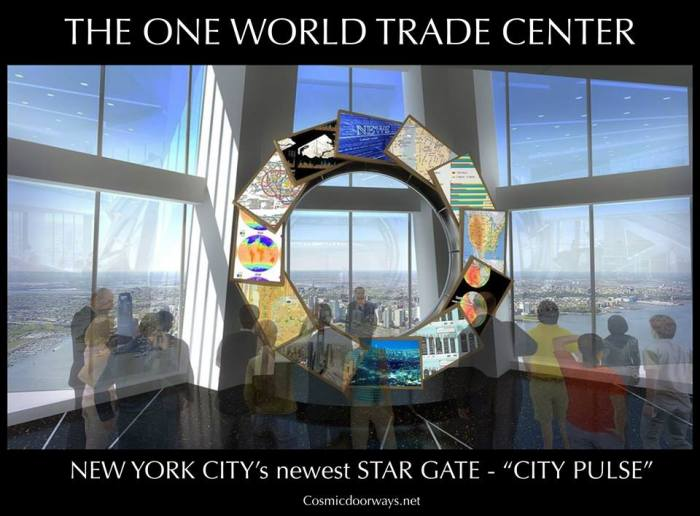 "11-8-2014: Keys to Cosmic Doorways   The One World Trade Center will be home to THREE newly created Cosmic Doorways, to be opened in the Spring of 2015..... Three floors of the Tower will be opened to the public and have interactive experiences that will transport the participant thru Space and Time ie. ""STAR GATES"" Visitors will explore three levels of the Observatory, Floors 100,101, and 102. They will start with the ""SEE FOREVER"" Theater, engage with the ""CITY PULSE "" computerized information Stargate, and step out onto NYC's only ""SKY PORTAL"". This slide is about the ""CITY PULSE STARGATE""-- The main observatory space on the 100th floor will include an interactive skyline ""concierge"" – ""CITY PULSE"" – that will connect guests closer to the landmarks and neighborhoods they observe across the city. Global ambassadors will be stationed at City Pulse to engage with guests, facilitate requests for more information and share stories of the city. Using gesture recognition technology, the ambassador—with the simple wave of a hand—will draw up relevant facts and real-time information on a circular band of display screens in front of the windows..... Price to get to the 100th floor? $32 32 is a Sacred Number, it is a number of Perfection, it is the number right before the Threshold of True Transformation, 33. There are 10 Seferiot and 22 Paths in the Kabbala 10 + 22 = 32 $32 lets you SEE FOREVER in the SKY PORTAL while you connect with the CITY PULSE."