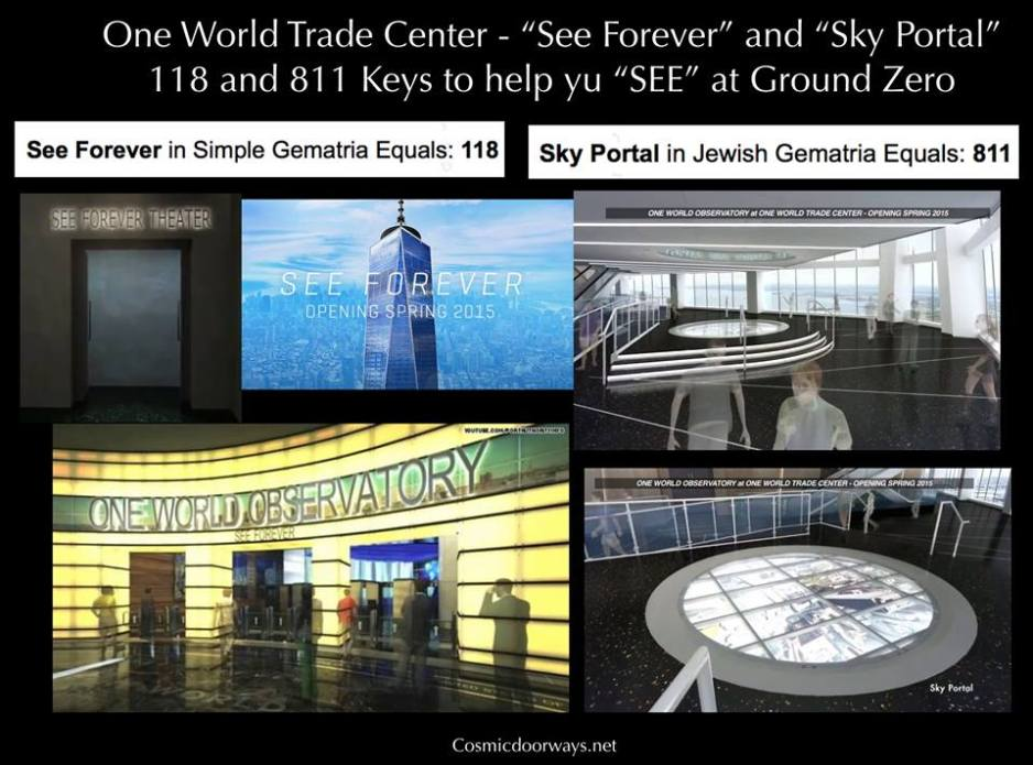 """11-8-2014: Three New Cosmic Doorways will open at Ground Zero in the Spring 2015. 1) See Forever 2) Sky Portal 3) City Pulse Here are Two SEE FOREVER = 118 SKY PORTAL = 811 The 100th level features the """"Sky Portal"""", where guests will be invited to step onto a 14-foot-wide """"circular disc"""" in the floor for an unforgettable view (in live HD) of the city streets below.... But first, starting underground, visitors will ride in a high speed elevator called a """"SkyPod"""" that will use virtual reality to give you the impression you are riding up on the outside the building....In just 60 seconds you'll be on the 102nd floor where you'll watch a short video in the """"See Forever"""" theater, where visitors can learn about the building's construction... and then -- the view will be revealed, where you will """"See Forever"""" from the Western Hemisphere's tallest building."""