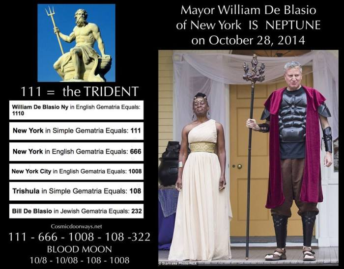 10-29-2014: Keys to Cosmic Doorways -   Headlines October 29, 2013 The Mayor of NEW YORK IS the God NEPTUNE!!! Wielding his TRIDENT, Mayor Bill DeBlasio made his appearance last night. WILLIAM DE BLASIO NY = 111 = TRIDENT NEW YORK = 111 NEW YORK = 666 NEW YORK CITY = 1008 TRISHULA = 108 BILL DE BLASIO = 232 = 322 New York is Atlantis