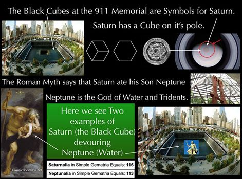 "11-11-2014: Keys to Cosmic Doorways -   Deeper Meanings to the 911 Memorial: The Roman God Saturn has been worshipped as a ""Black Cube"". He had a Son Neptune,the God of ""Water"". ""Saturn ate Neptune"" the water God, for fear that Neptune would grow strong and try to over take him.... Saturn was the most powerful of the Gods. Saturn = Black Cube Neptune = Water Saturn devoured Neptune in the Roman Myth. This is exactly what happens at the 911 Memorial. The Black Cubes eat the Water. Neptune and Saturn were worshipped on July 23 and December 17. The Holy days were: SATURNALIA = 116 = 911= the day the Twin Towers Died NEPTUNALIA = 113 = 113= the day they were Born again. THE MYTH: The god Neptune was born from the union between Saturn (Cronos in Greek) and Rhea (Ops in Greek). Neptune had a tough childhood, considering his father ate him. In fact, Saturn swallowed up all his children whole so as to control any possibility of usurping his ruling status. Neptune dealt with his isolation in the belly of Saturn in dreamy, contemplative ways. He used the time to gain introspective clarity, and this allowed him to fathom the complexities of TRANSFORMATION - specifically over a long period of time. Eventually Jupiter (who escaped becoming Saturn's breakfast with a clever ruse hatched by his mother) overthrew Saturn anyway and rescued Neptune (along with his other siblings) from their father's belly. The siblings were divided to rule amongst various parts of the universe and Neptune was given domain over the waters of the earth."