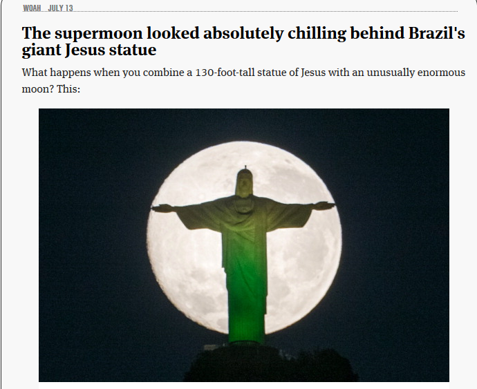 7-12-2014: Saturday brought the first supermoon — a phenomena when the moon is full on the same night it is closest in its orbit to Earth — of the season, which made for some incredible images like those above of Brazil's Christ the Redeemer statue. The next supermoon will take place on August 10, so get those cameras ready. - - Jon Terbush