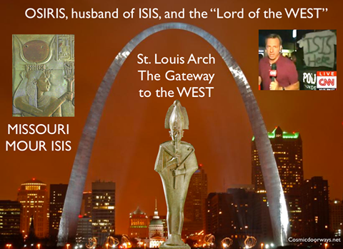 "8-21-2014: Mark Gray - The largest Cosmic Doorway in the Western Hemisphere is the St. Louis Arch, known as the ""GATEWAY to the WEST"". In Egyptian mythology the LAND of the DEAD is in the WEST, and the ""LORD of the WEST"" is OSIRIS. OSIRIS is the husband of ISIS--- Oddly, the terrorist group ISIS made it's presence known at the Gateway to the West in St Louis earlier this week--- CNN filmed a sign saying ""ISIS is here"". Aside: Missouri - M I S S O U R I = M O U R -I S I S"