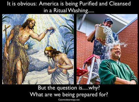 """8-20-2014: Mark Gray -  Thousands upon Thousands of Americans are dumping water over their heads...... What is really going on here? What Powers and Energies are moving in the Spiritual World? And to what ends? Ritual cleansing and washing is an ancient practice by Religions around the World. John the Baptist poured Living Water over Jesus the Christ and the Holy Spirit descended upon Him. In Judiasm a Man must be Washed in Water before entering the Temple...... The Hebrew terms tumah and taharah refer to ritual """"impurity and purity"""" under Jewish law. The Hebrew noun tum'ah (טָמְאָה) """"impurity"""" describes a state of ritual impurity. A person or object which contracts tumah is said to be tamei (Hebrew adjective, """"ritually impure""""), and thereby unsuited for certain kedusha (holy activities) or use until undergoing predefined purification actions that usually include the elapse of a specified time-period. The contrasting Hebrew noun taharah (טָהֳרָה) describes a state of ritual purity that qualifies the tahor (טָהוֹר) (ritually pure person or object) to be used for kedusha. The most common method of achieving taharah is by the person or object being immersed in a mikveh (ritual bath). This concept is connected with ritual washing in Judaism, and both ritually impure and ritually pure states have parallels in ritual purification in other world religions. Again i ask.... why are we being Cleansed and Washed in Water? Who is coming? What is about to happen?"""