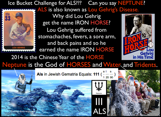 8-21-2014:  Mark Gray -  The ALS ICE BUCKET CHALLENGE is still running rampant... Like wild HORSES people are charged up and raring to go, after pouring iced WATER on their heads Interestingly, the God of HORSES and WATER is NEPTUNE. Neptune, the God of WATER and HORSES, with his Trident has filled the minds of millions this year--2014, by appearing in event after event on the World Stage. 2014 also happens to be the Chinese Year of the HORSE. Back to ALS--- ALS is also known as Lou Gehrig's Disease. Why? Because a famous Baseball player for the New York Yankees, named Lou Gehrig, had ALS. Lou Gehrig was called the IRON HORSE. It should be noted--- Anything regarding Horses, Tridents, and Water are extremely powerful right now. So look around--- People are dumping WATER on their heads--in Tribute to a disease named after a man called - THE IRON HORSE. This is extremely powerful, and intriguing--Neptune is with us.