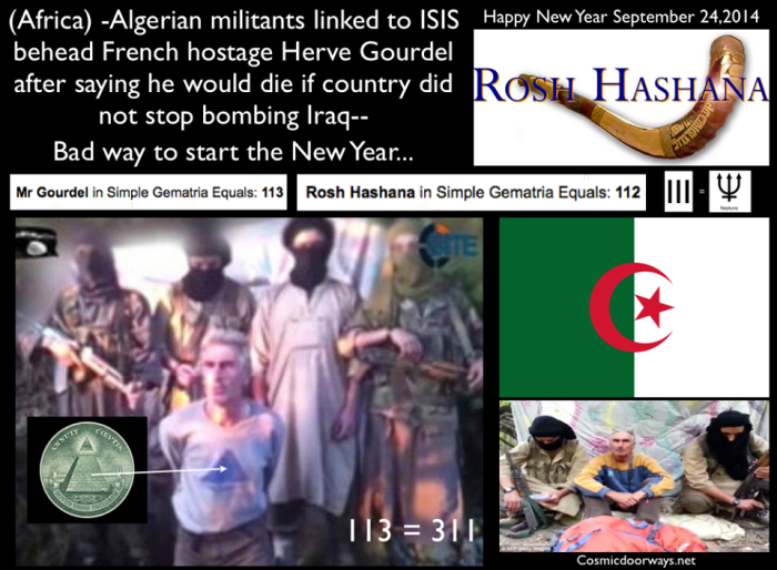 9-24-2014: Keys to Cosmic Doorways -  HAPPY NEW YEAR 2014 Rosh Hashana Execution: ISIS-linked militants in Algeria have beheaded French tourist Herve Gourdel after he was captured at the weekend while hiking. Islamist group Jund al-Khilifa earlier made threats to kill Mr Gourdel if France did not stop bombing targets in Iraq--- 'What is at stake here is our liberty, our security and sovereignty. No terrorist group can influence the will, position or freedom of France,' --President Francois Hollande vowed not to give in to the jihadists' demands. Now the beheadings have spread to Algeria, AFRICA 111,112,113 The numbers of the last Popes
