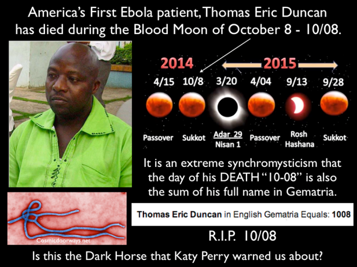 "10-8-2014: Keys to Cosmic Doorways -   America's First Ebola patient, Thomas Eric Duncan has died during the Blood Moon of October 8 - 10/08. It is an extreme synchromysticism that the day of his DEATH ""10-08"" is also the sum of his full name in Gematria. Thomas Eric Duncan = 1008 = RIP 10/08 108 is the Sum Total of the 6 sides of the Georgia Guide Stone Cube Katy Perry warned in her video ""Dark Horse"" that the Eclipse and the Blood Moon would bring something unwanted to us --- a dark horse. The Sochi Opening Ceremony also warned us-- to be aware of the coming Trojan Horse. Last week the Gematria of Tom Duncan revealed that there would be a ""911"" type event for him, and that it would take place on the ""Blood Moon"", .....the Gateway to the West opened for him today."