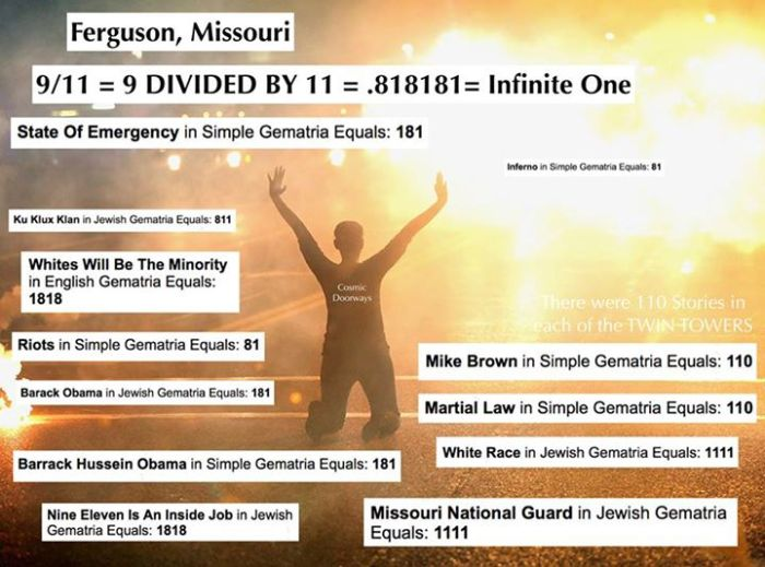 "11-17-2014: Keys to Cosmic Doorways - History is made everyday. Ferguson Missouri is no exception. COSMIC KEY: 9 divided by 11 = .818181 9/11 = 818181 = Infinite One Infinite One Infinite One Another Key: 181 is a Numeric Symbol for a Portal ""181"" is a human standing between two pillars. Here is some of the Synchrogematria that is fluxing through Missouri tonight: STATE OF EMERGENCY = 181 INFERNO = 81 RIOTS = 81 KU KLUX KLAN = 811 WHITES WILL BE THE MINORITY = 1818 NINE ELEVEN IS AN INSIDE JOB = 1818 BARACK HUSSEIN OBAMA = 181 BARACK OBAMA = 181 COSMIC KEY: There were 110 Stories in each of the TWIN TOWERS: Who is it that got Shot and Killed? MIKE BROWN = 110 What could happen? MARTIAL LAW = 110 Who's runnin' this? WHITE RACE = 1111 MISSOURI NATIONAL GUARD = 1111"